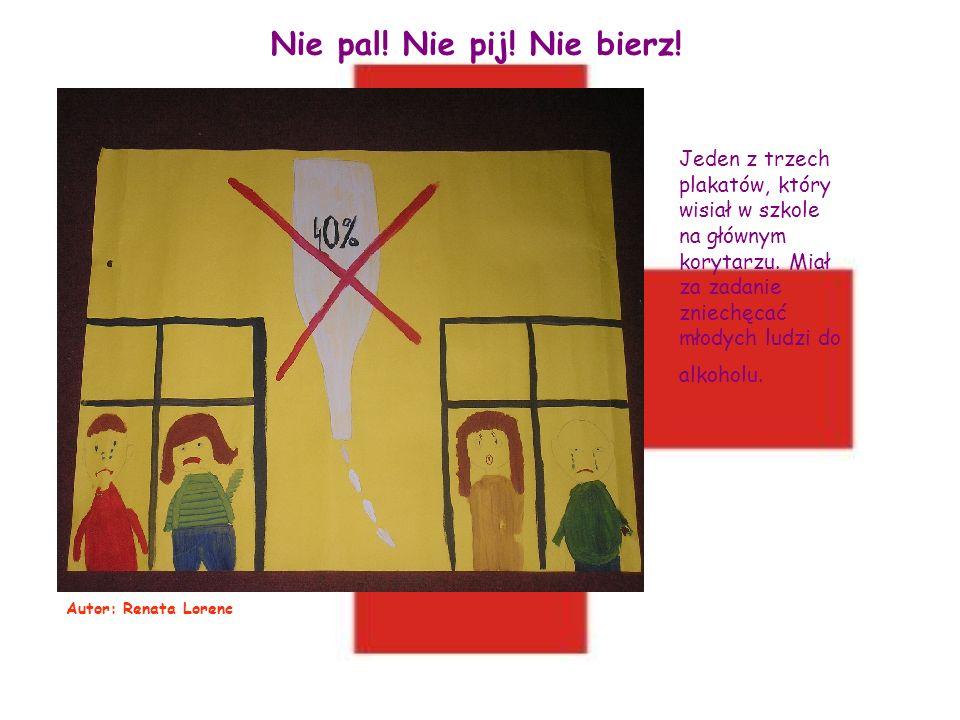 Nie pal! Nie pij! Nie bierz! Jeden z trzech plakatów, który wisiał w szkole na głównym korytarzu. Miał za zadanie zniechęcać młodych ludzi do alkoholu
