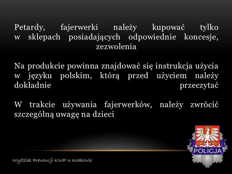 Nie należy trzymać odpalonej petardy w dłoniach, gdyż może to zagrażać naszemu bezpieczeństwu Nie wolno używać materiałów pirotechnicznych w dużej grupie osób, a także wewnątrz pomieszczeń, na balkonach, bądź tarasach Nie używajmy fajerwerków, jeżeli jesteśmy pod wpływem alkoholu – czynnik ten może powodować zagrożenie dla zdrowia i życia Wydział Prewencji KWP w Krakowie
