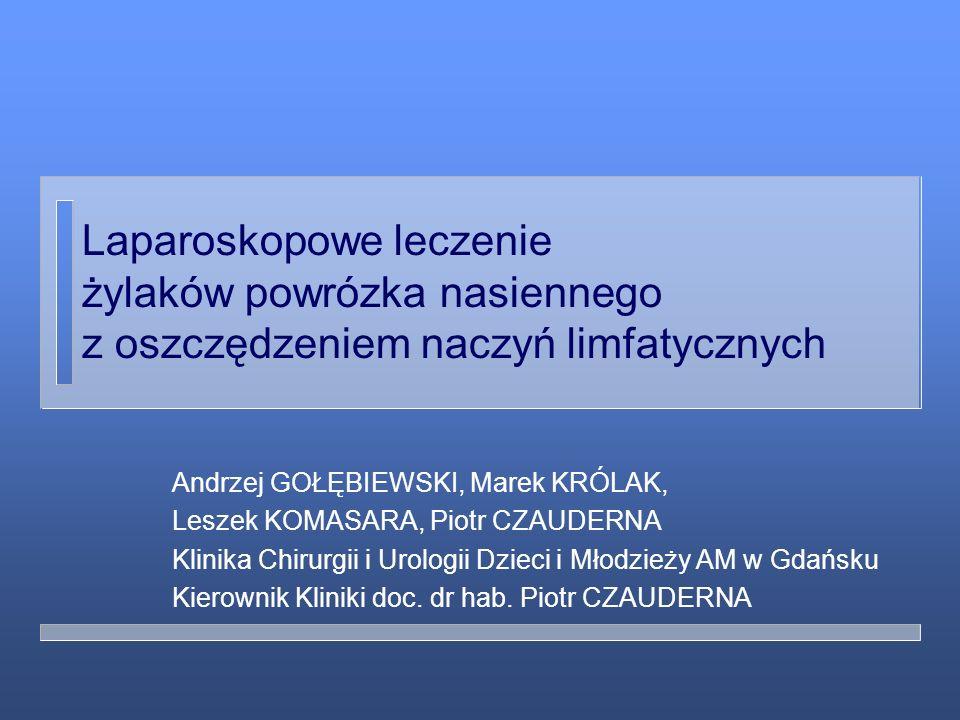 Laparoskopowe leczenie żylaków powrózka nasiennego z oszczędzeniem naczyń limfatycznych Andrzej GOŁĘBIEWSKI, Marek KRÓLAK, Leszek KOMASARA, Piotr CZAU