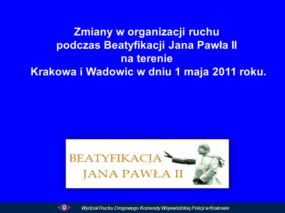 Wydział Ruchu Drogowego Komendy Wojewódzkiej Policji w Krakowie Zmiany w organizacji ruchu podczas Beatyfikacji Jana Pawła II na terenie Krakowa i Wad
