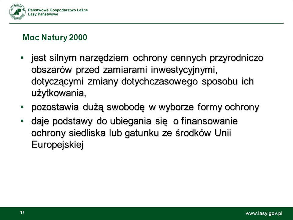 17 Moc Natury 2000 jest silnym narzędziem ochrony cennych przyrodniczo obszarów przed zamiarami inwestycyjnymi, dotyczącymi zmiany dotychczasowego sposobu ich użytkowania,jest silnym narzędziem ochrony cennych przyrodniczo obszarów przed zamiarami inwestycyjnymi, dotyczącymi zmiany dotychczasowego sposobu ich użytkowania, pozostawia dużą swobodę w wyborze formy ochronypozostawia dużą swobodę w wyborze formy ochrony daje podstawy do ubiegania się o finansowanie ochrony siedliska lub gatunku ze środków Unii Europejskiejdaje podstawy do ubiegania się o finansowanie ochrony siedliska lub gatunku ze środków Unii Europejskiej