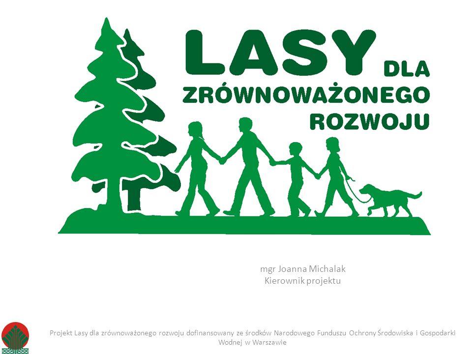 mgr Joanna Michalak Kierownik projektu Projekt Lasy dla zrównoważonego rozwoju dofinansowany ze środków Narodowego Funduszu Ochrony Środowiska i Gospo