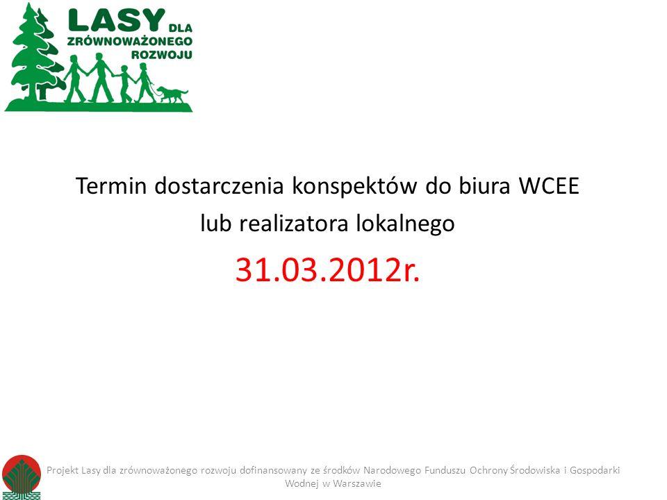 Termin dostarczenia konspektów do biura WCEE lub realizatora lokalnego 31.03.2012r. Projekt Lasy dla zrównoważonego rozwoju dofinansowany ze środków N