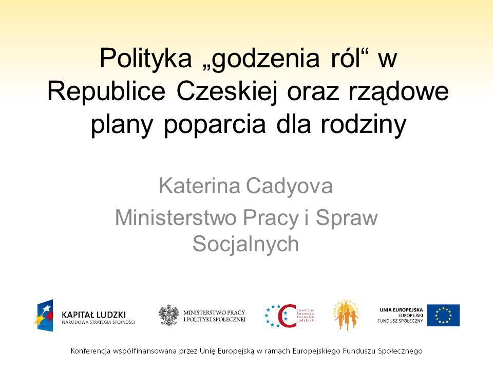 Polityka godzenia ról w Republice Czeskiej oraz rządowe plany poparcia dla rodziny Katerina Cadyova Ministerstwo Pracy i Spraw Socjalnych
