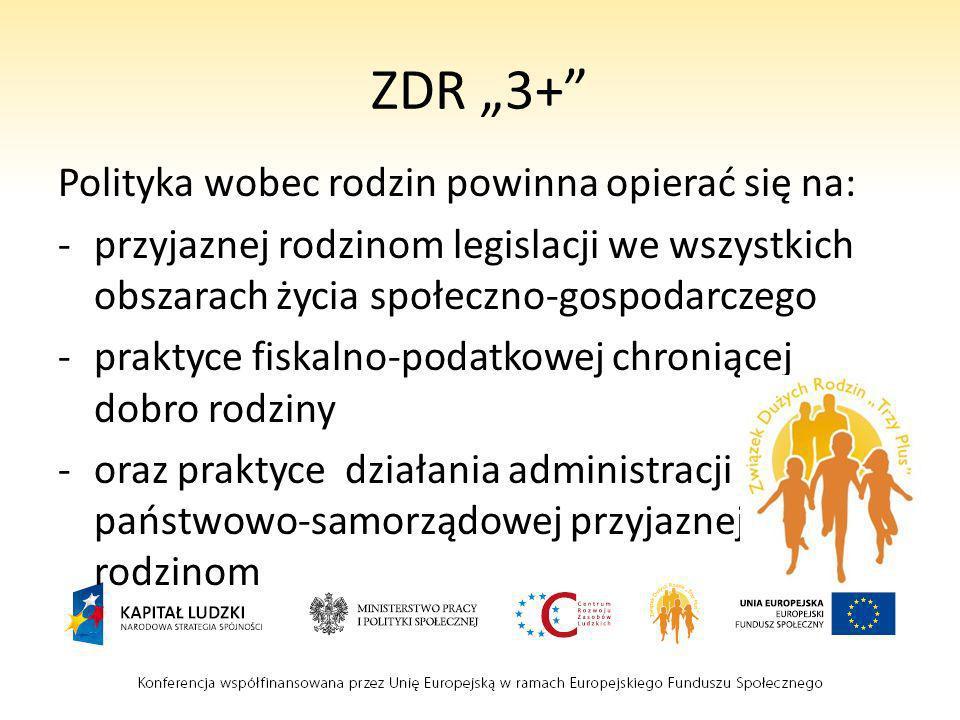 ZDR 3+ Polityka wobec rodzin powinna opierać się na: -przyjaznej rodzinom legislacji we wszystkich obszarach życia społeczno-gospodarczego -praktyce f