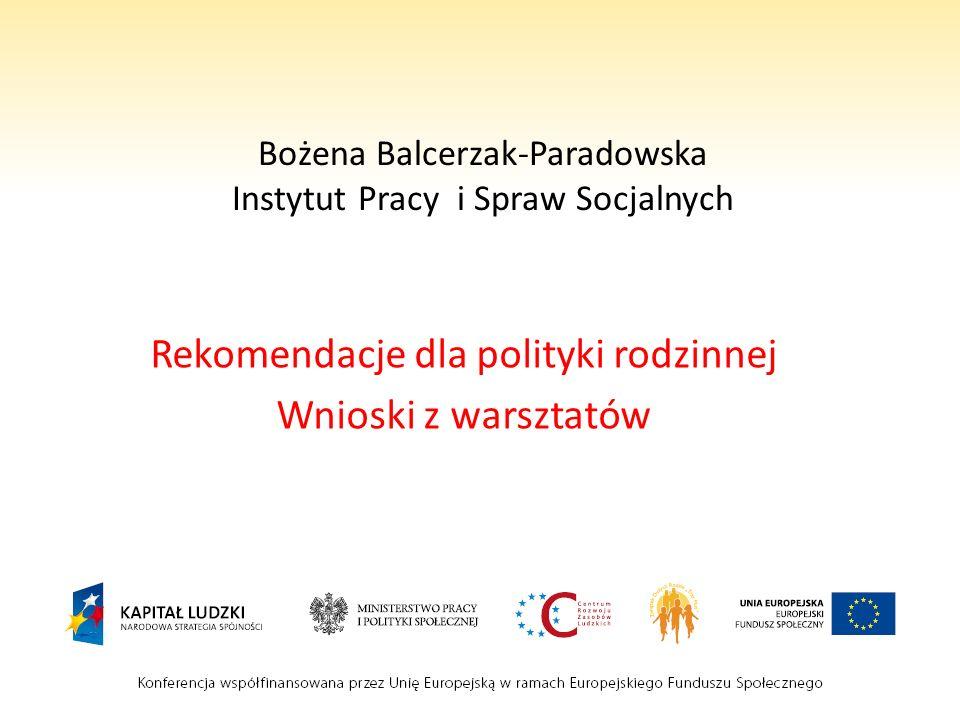 Bożena Balcerzak-Paradowska Instytut Pracy i Spraw Socjalnych Rekomendacje dla polityki rodzinnej Wnioski z warsztatów