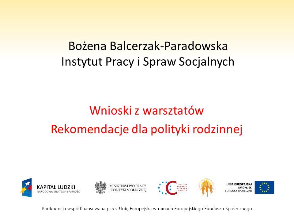 Bożena Balcerzak-Paradowska Instytut Pracy i Spraw Socjalnych Wnioski z warsztatów Rekomendacje dla polityki rodzinnej