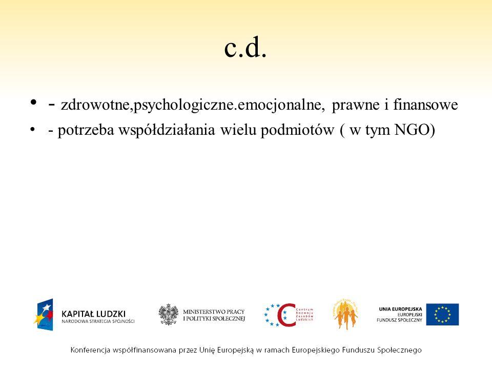 c.d. - zdrowotne,psychologiczne.emocjonalne, prawne i finansowe - potrzeba współdziałania wielu podmiotów ( w tym NGO)