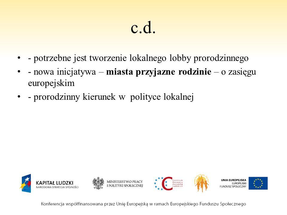 c.d. - potrzebne jest tworzenie lokalnego lobby prorodzinnego - nowa inicjatywa – miasta przyjazne rodzinie – o zasięgu europejskim - prorodzinny kier