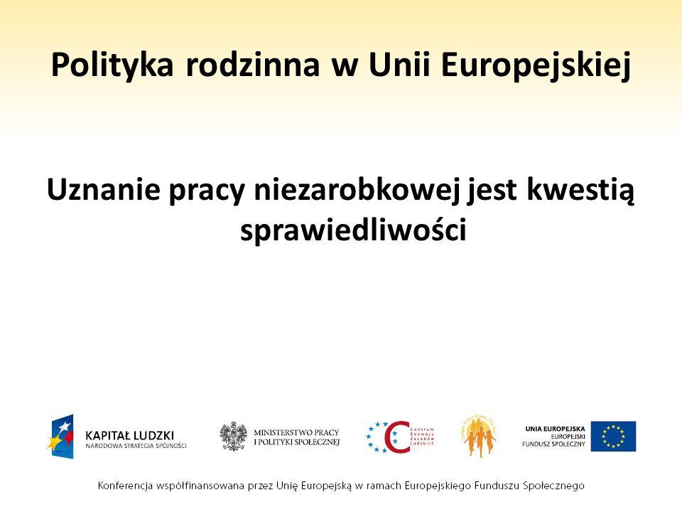 Polityka rodzinna w Unii Europejskiej Uznanie pracy niezarobkowej jest kwestią sprawiedliwości