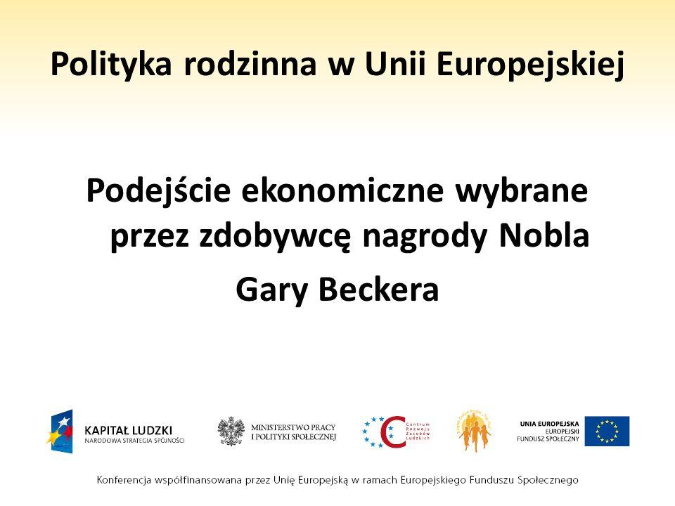 Polityka rodzinna w Unii Europejskiej Podejście ekonomiczne wybrane przez zdobywcę nagrody Nobla Gary Beckera