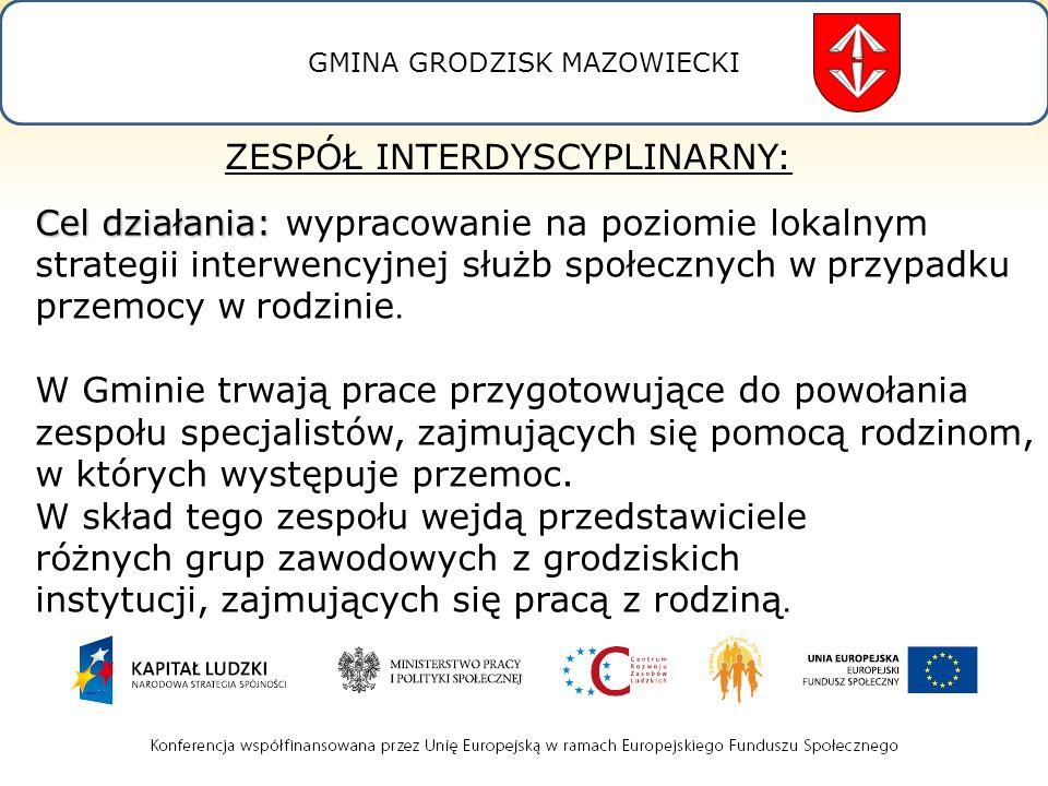 GMINA GRODZISK MAZOWIECKI ZESPÓŁ INTERDYSCYPLINARNY: Cel działania: Cel działania: wypracowanie na poziomie lokalnym strategii interwencyjnej służb społecznych w przypadku przemocy w rodzinie.