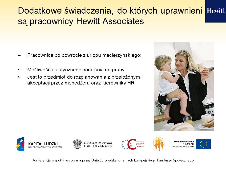 Dodatkowe świadczenia, do których uprawnieni są pracownicy Hewitt Associates –Pracownica po powrocie z urlopu macierzyńskiego: Możliwość elastycznego podejścia do pracy Jest to przedmiot do rozplanowania z przełożonym i akceptacji przez menedżera oraz kierownika HR.