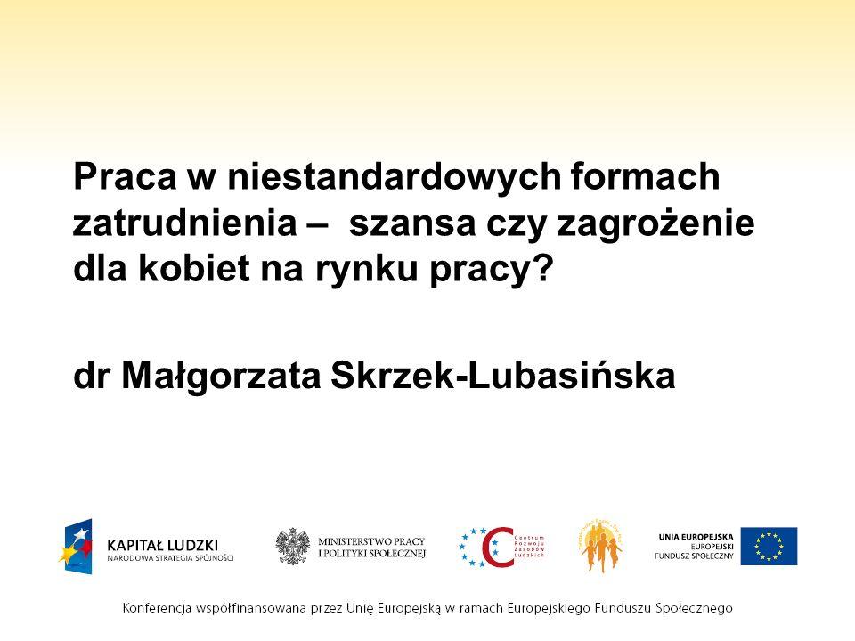 Praca w niestandardowych formach zatrudnienia – szansa czy zagrożenie dla kobiet na rynku pracy? dr Małgorzata Skrzek-Lubasińska