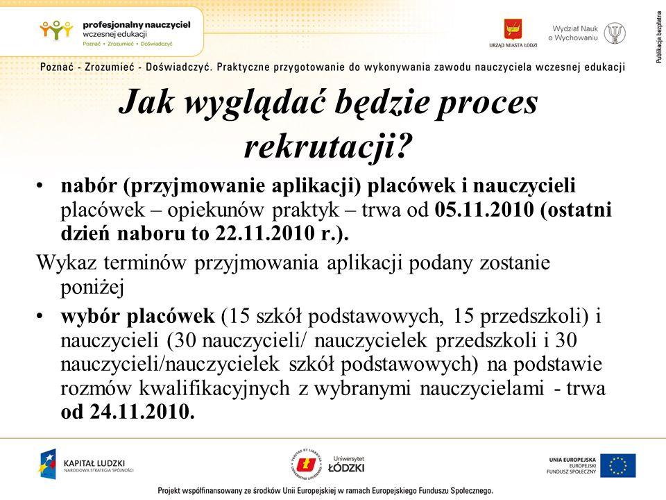 Jak wyglądać będzie proces rekrutacji? nabór (przyjmowanie aplikacji) placówek i nauczycieli placówek – opiekunów praktyk – trwa od 05.11.2010 (ostatn