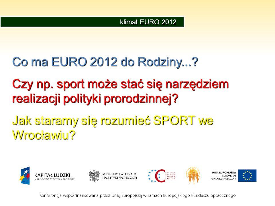 klimat EURO 2012 Co ma EURO 2012 do Rodziny...? Czy np. sport może stać się narzędziem realizacji polityki prorodzinnej? Jak staramy się rozumieć SPOR