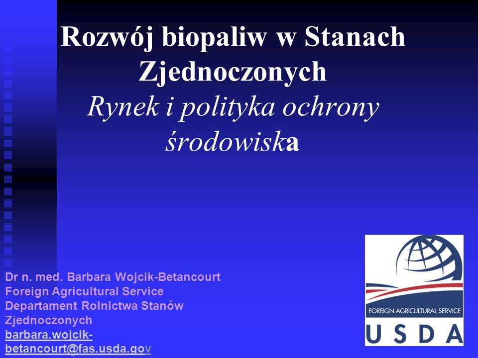 1 Rozwój biopaliw w Stanach Zjednoczonych Rynek i polityka ochrony środowiska Dr n. med. Barbara Wojcik-Betancourt Foreign Agricultural Service Depart