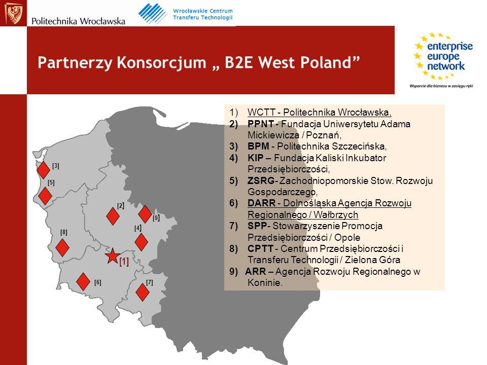 Partnerzy Konsorcjum B2E West Poland [2 ] [1] [4 ] [3] [6] [5] [7] [8] [9 ] 1)WCTT - Politechnika Wrocławska, 2)PPNT - Fundacja Uniwersytetu Adama Mickiewicza / Poznań, 3)BPM - Politechnika Szczecińska, 4)KIP – Fundacja Kaliski Inkubator Przedsiębiorczości, 5)ZSRG- Zachodniopomorskie Stow.