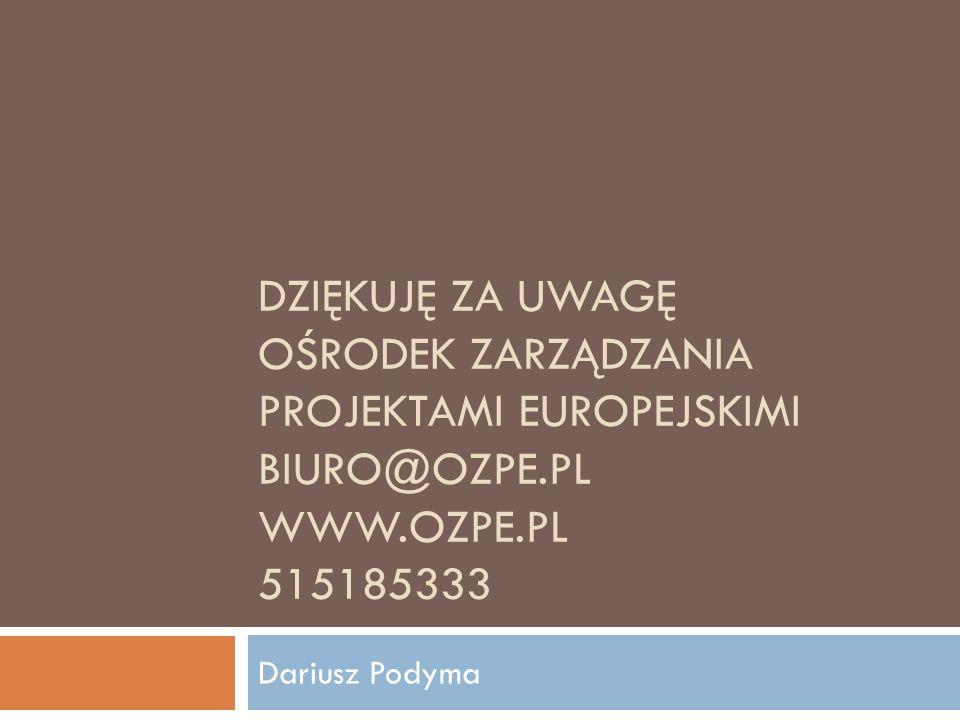 DZIĘKUJĘ ZA UWAGĘ OŚRODEK ZARZĄDZANIA PROJEKTAMI EUROPEJSKIMI BIURO@OZPE.PL WWW.OZPE.PL 515185333 Dariusz Podyma