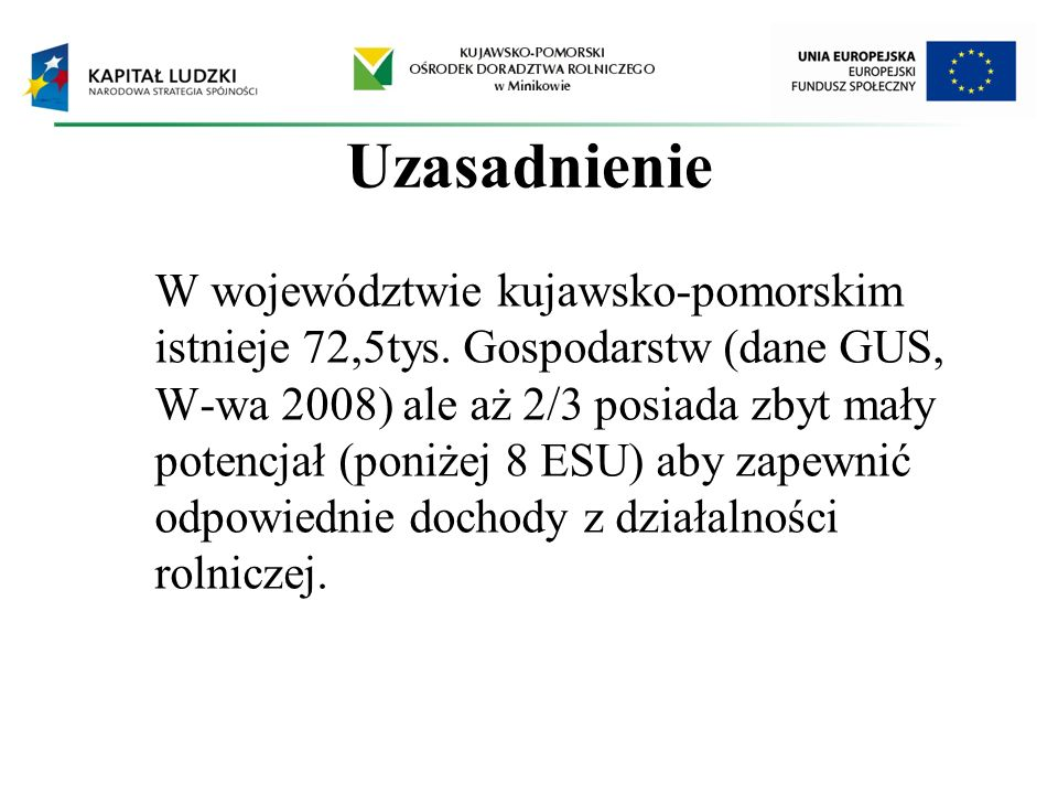 Uzasadnienie W województwie kujawsko-pomorskim istnieje 72,5tys. Gospodarstw (dane GUS, W-wa 2008) ale aż 2/3 posiada zbyt mały potencjał (poniżej 8 E