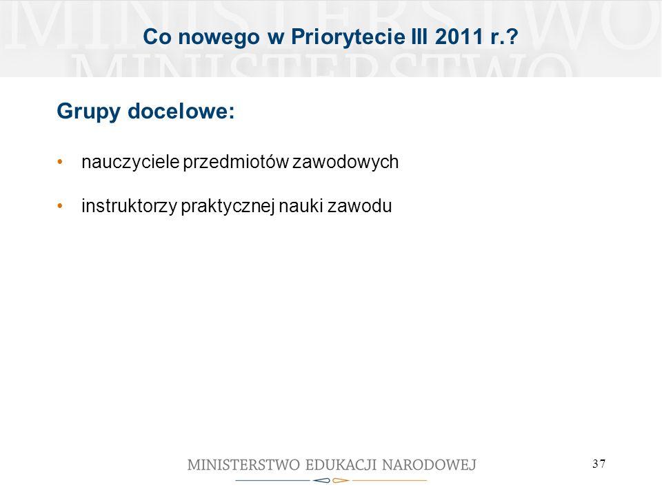 37 Grupy docelowe: nauczyciele przedmiotów zawodowych instruktorzy praktycznej nauki zawodu Co nowego w Priorytecie III 2011 r.?