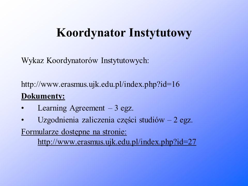 Koordynator Instytutowy Wykaz Koordynatorów Instytutowych: http://www.erasmus.ujk.edu.pl/index.php?id=16 Dokumenty: Learning Agreement – 3 egz. Uzgodn