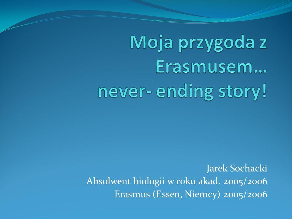 Jarek Sochacki Absolwent biologii w roku akad. 2005/2006 Erasmus (Essen, Niemcy) 2005/2006