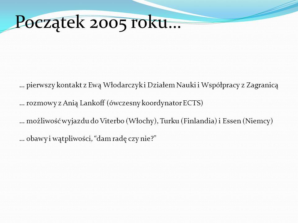 Początek 2005 roku… … pierwszy kontakt z Ewą Włodarczyk i Działem Nauki i Współpracy z Zagranicą … rozmowy z Anią Lankoff (ówczesny koordynator ECTS) … możliwość wyjazdu do Viterbo (Włochy), Turku (Finlandia) i Essen (Niemcy) … obawy i wątpliwości, dam radę czy nie