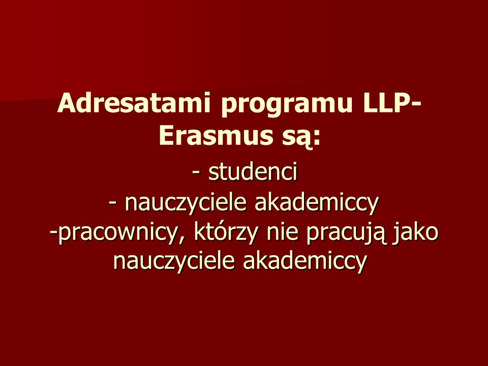 - studenci - nauczyciele akademiccy -pracownicy, którzy nie pracują jako nauczyciele akademiccy Adresatami programu LLP- Erasmus są: - studenci - nauc