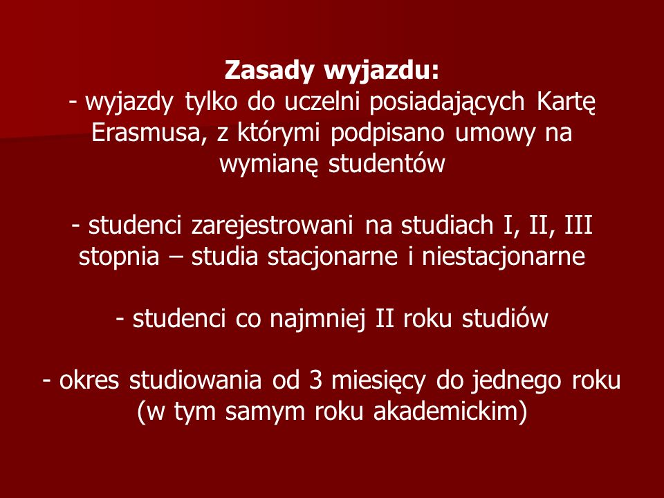 Zasady wyjazdu: - wyjazdy tylko do uczelni posiadających Kartę Erasmusa, z którymi podpisano umowy na wymianę studentów - studenci zarejestrowani na s
