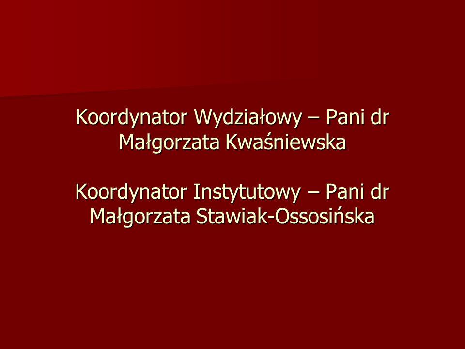 Koordynator Wydziałowy – Pani dr Małgorzata Kwaśniewska Koordynator Instytutowy – Pani dr Małgorzata Stawiak-Ossosińska