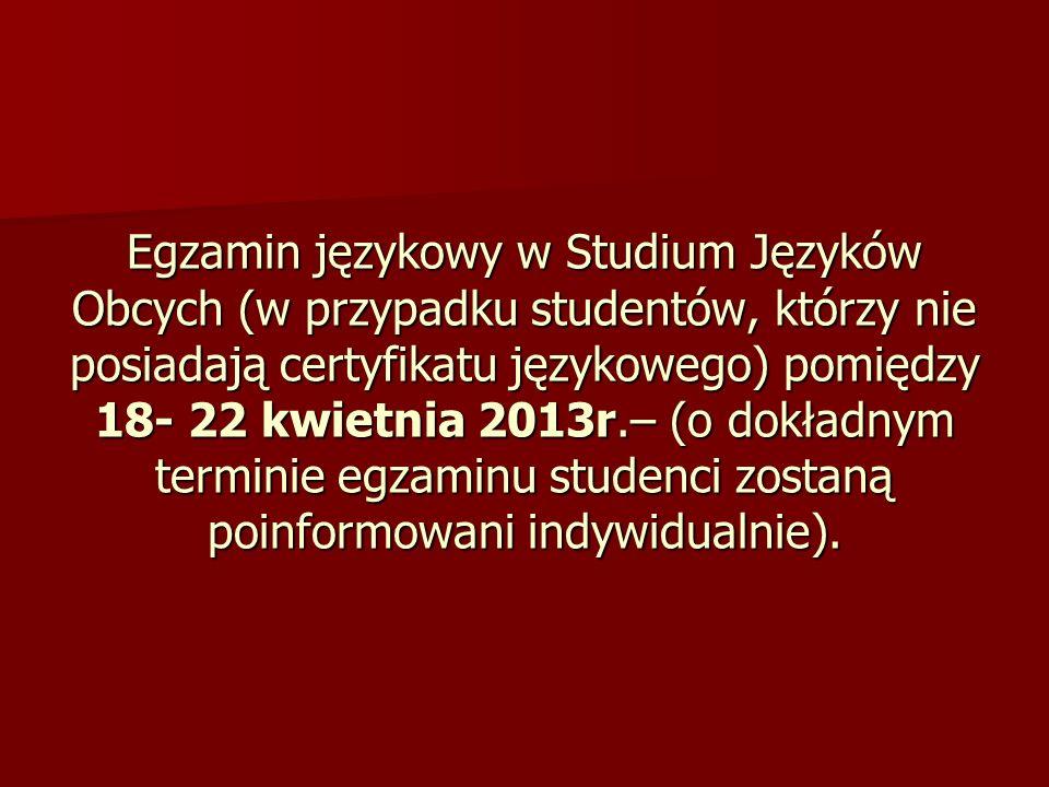 Egzamin językowy w Studium Języków Obcych (w przypadku studentów, którzy nie posiadają certyfikatu językowego) pomiędzy 18- 22 kwietnia 2013r.– (o dok