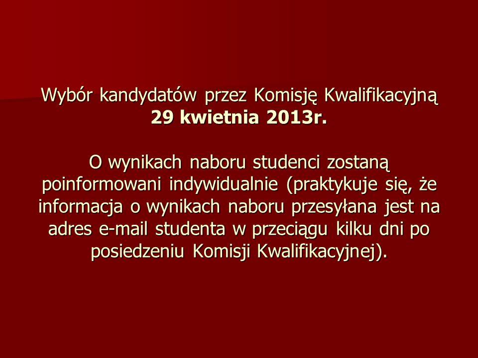 Wybór kandydatów przez Komisję Kwalifikacyjną 29 kwietnia 2013r. O wynikach naboru studenci zostaną poinformowani indywidualnie (praktykuje się, że in