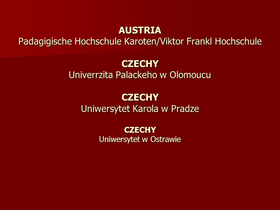 AUSTRIA Padagigische Hochschule Karoten/Viktor Frankl Hochschule CZECHY Univerrzita Palackeho w Olomoucu CZECHY Uniwersytet Karola w Pradze CZECHY Uni