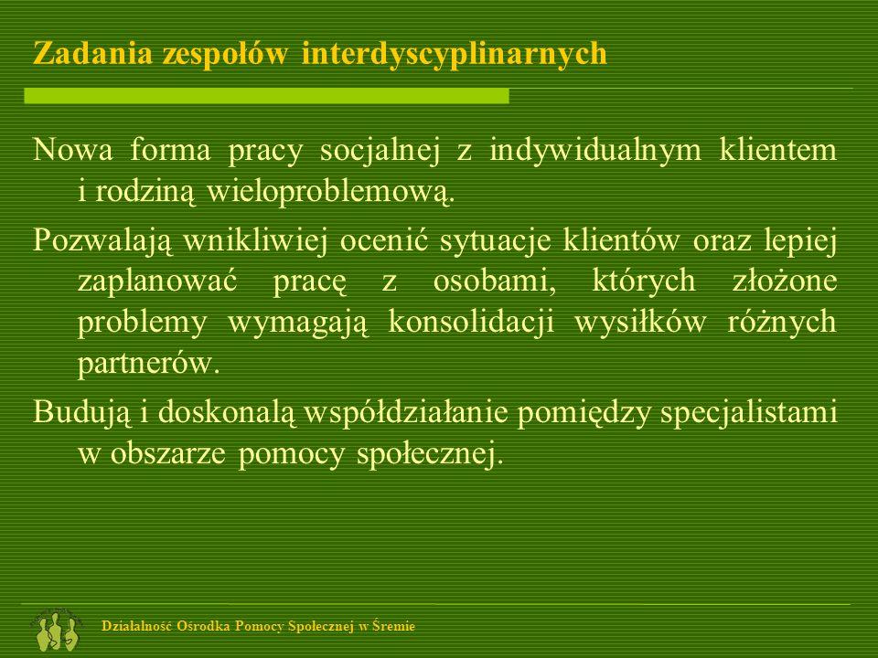 Działalność Ośrodka Pomocy Społecznej w Śremie Zadania zespołów interdyscyplinarnych Nowa forma pracy socjalnej z indywidualnym klientem i rodziną wie