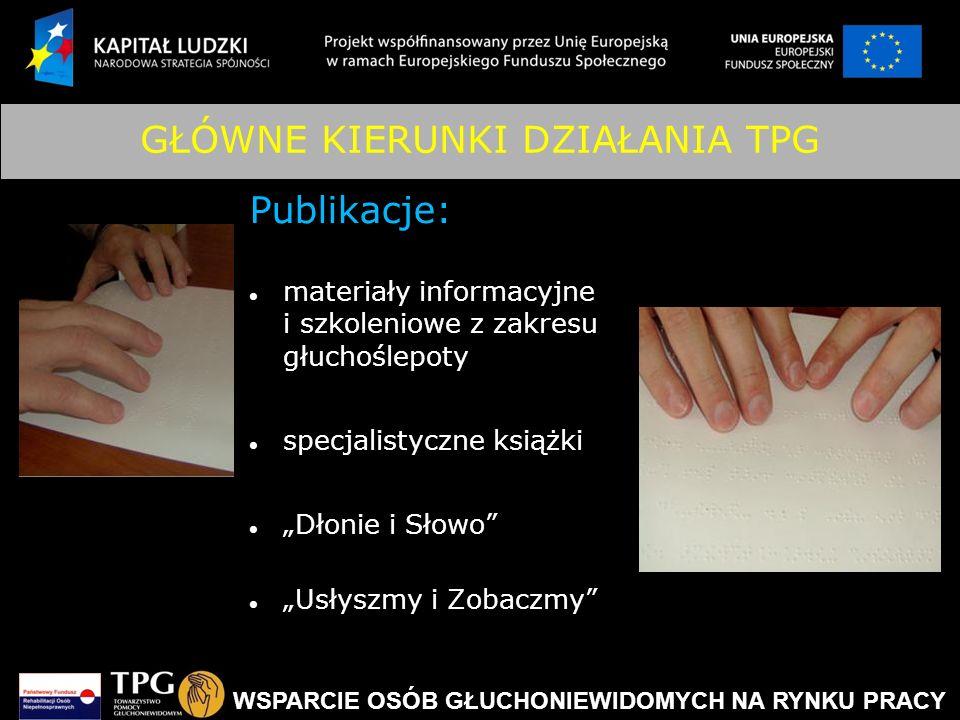WSPARCIE OSÓB GŁUCHONIEWIDOMYCH NA RYNKU PRACY GŁÓWNE KIERUNKI DZIAŁANIA TPG Publikacje: materiały informacyjne i szkoleniowe z zakresu głuchoślepoty