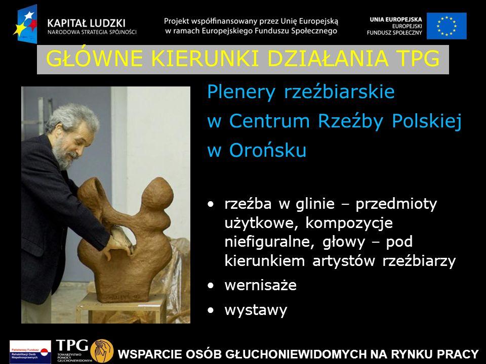 WSPARCIE OSÓB GŁUCHONIEWIDOMYCH NA RYNKU PRACY GŁÓWNE KIERUNKI DZIAŁANIA TPG Plenery rzeźbiarskie w Centrum Rzeźby Polskiej w Orońsku rzeźba w glinie