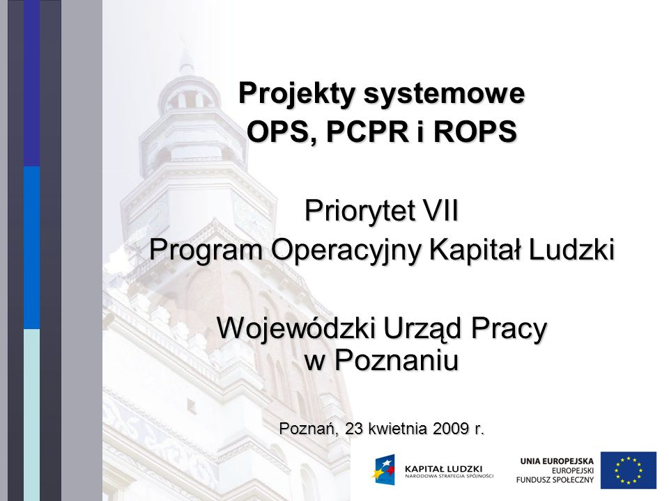 Projekty systemowe OPS, PCPR i ROPS Priorytet VII Program Operacyjny Kapitał Ludzki Wojewódzki Urząd Pracy w Poznaniu Poznań, 23 kwietnia 2009 r.