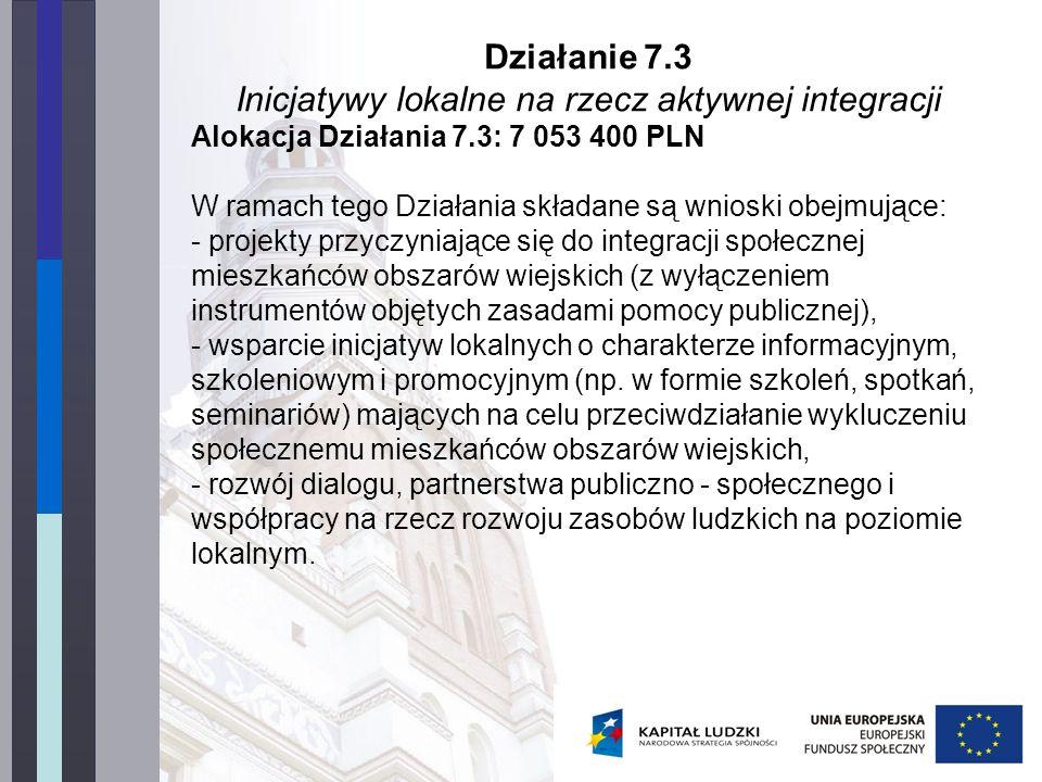 Działanie 7.3 Inicjatywy lokalne na rzecz aktywnej integracji Alokacja Działania 7.3: 7 053 400 PLN W ramach tego Działania składane są wnioski obejmujące: - projekty przyczyniające się do integracji społecznej mieszkańców obszarów wiejskich (z wyłączeniem instrumentów objętych zasadami pomocy publicznej), - wsparcie inicjatyw lokalnych o charakterze informacyjnym, szkoleniowym i promocyjnym (np.