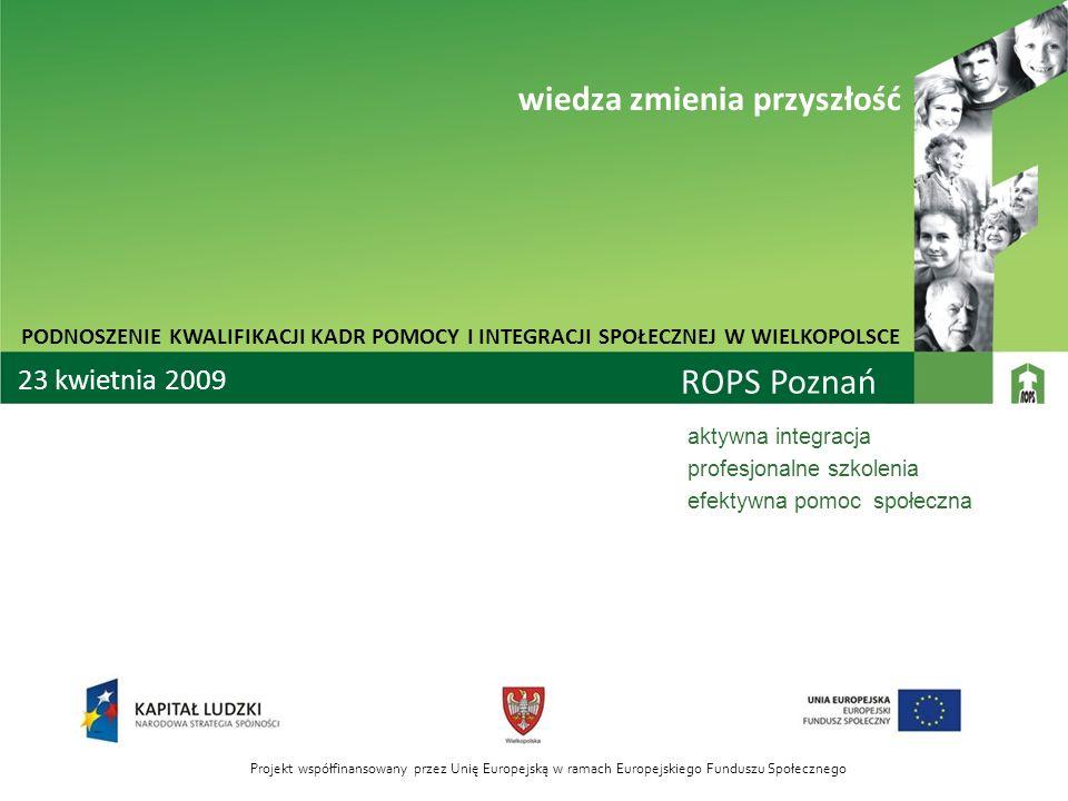 ROPS Poznań aktywna integracja profesjonalne szkolenia efektywna pomoc społeczna PODNOSZENIE KWALIFIKACJI KADR POMOCY I INTEGRACJI SPOŁECZNEJ W WIELKO