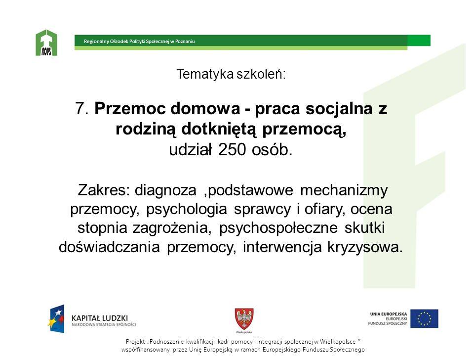 Tematyka szkoleń: 7. Przemoc domowa - praca socjalna z rodziną dotkniętą przemocą, udział 250 osób. Zakres: diagnoza,podstawowe mechanizmy przemocy, p
