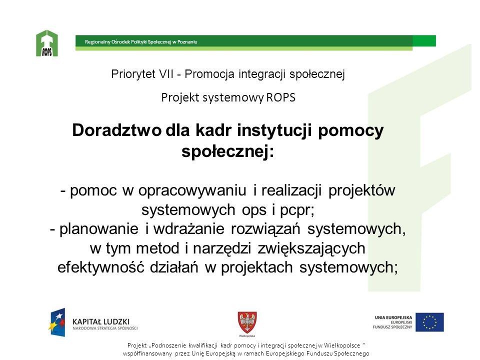 Priorytet VII - Promocja integracji społecznej Projekt systemowy ROPS Doradztwo dla kadr instytucji pomocy społecznej: - pomoc w opracowywaniu i reali