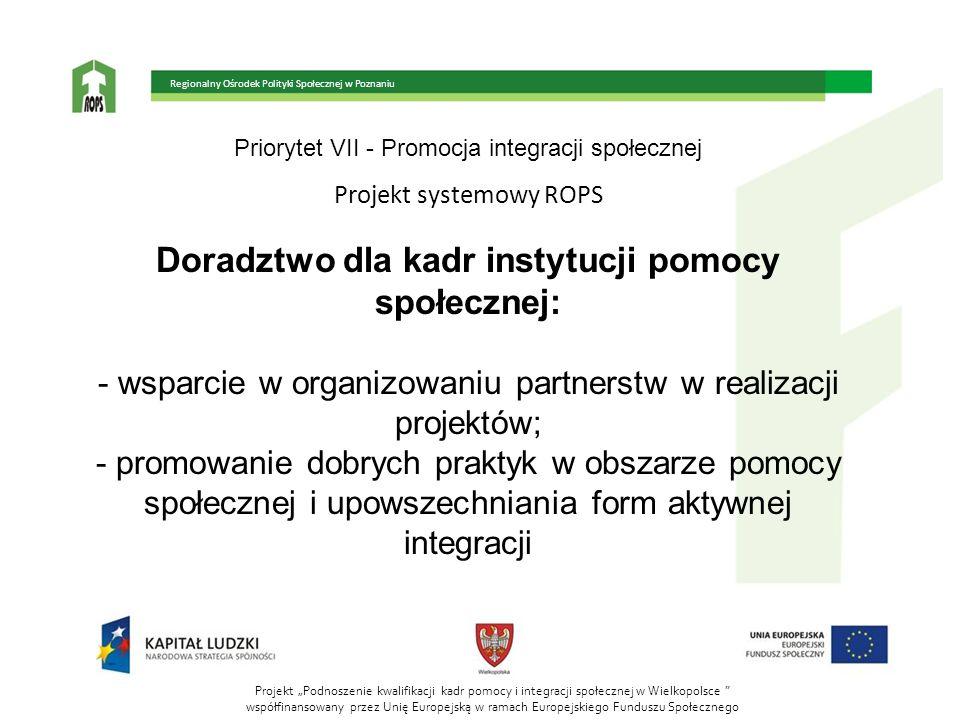 Priorytet VII - Promocja integracji społecznej Projekt systemowy ROPS Doradztwo dla kadr instytucji pomocy społecznej: - wsparcie w organizowaniu part