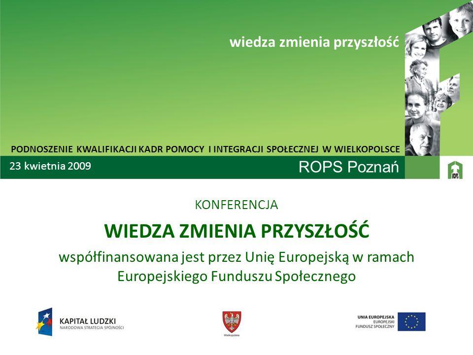 ROPS Poznań KONFERENCJA WIEDZA ZMIENIA PRZYSZŁOŚĆ współfinansowana jest przez Unię Europejską w ramach Europejskiego Funduszu Społecznego PODNOSZENIE