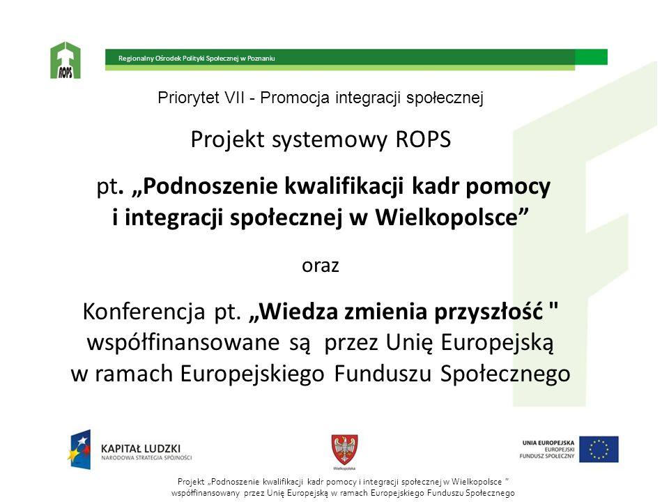 Priorytet VII - Promocja integracji społecznej Projekt systemowy ROPS pt. Podnoszenie kwalifikacji kadr pomocy i integracji społecznej w Wielkopolsce