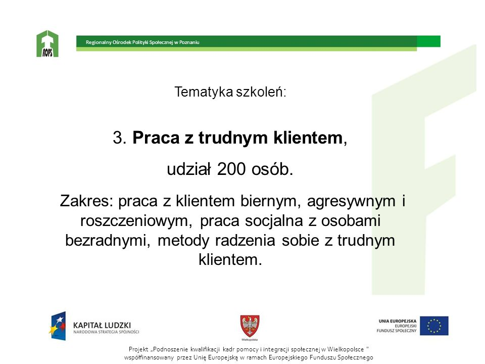 Tematyka szkoleń: 3. Praca z trudnym klientem, udział 200 osób. Zakres: praca z klientem biernym, agresywnym i roszczeniowym, praca socjalna z osobami