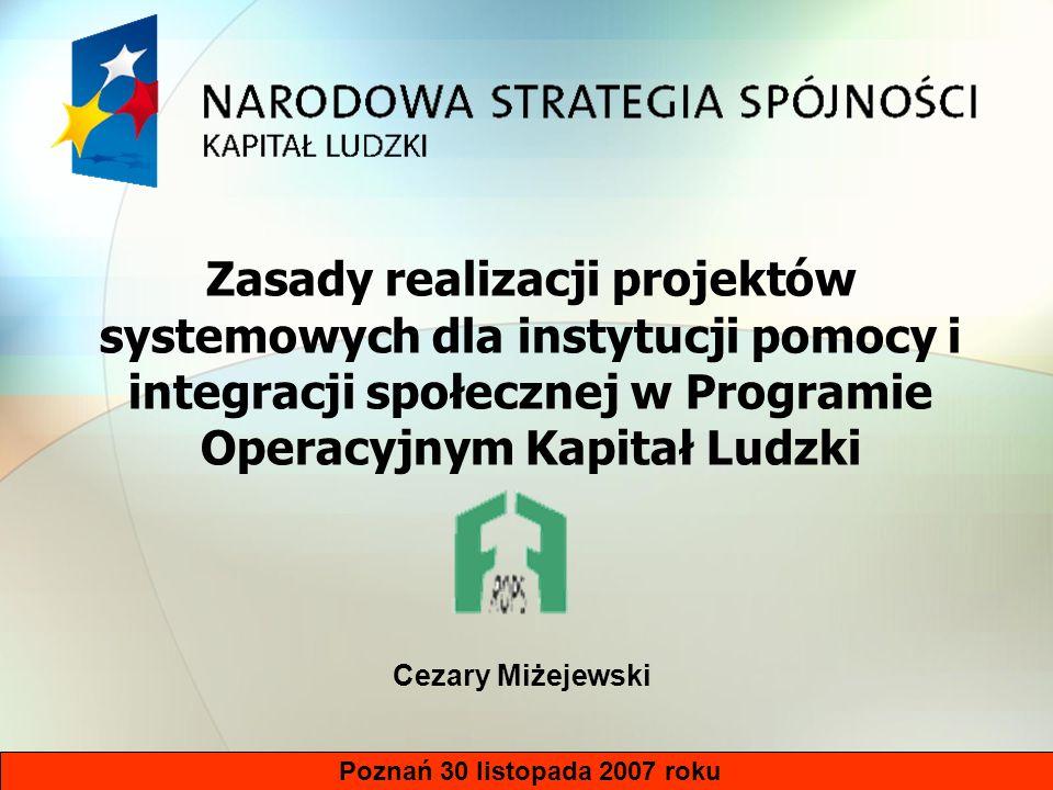 Poznań 30 listopada 2007 roku Zasady realizacji projektów systemowych dla instytucji pomocy i integracji społecznej w Programie Operacyjnym Kapitał Ludzki Cezary Miżejewski