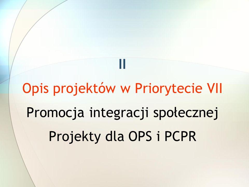 II Opis projektów w Priorytecie VII Promocja integracji społecznej Projekty dla OPS i PCPR