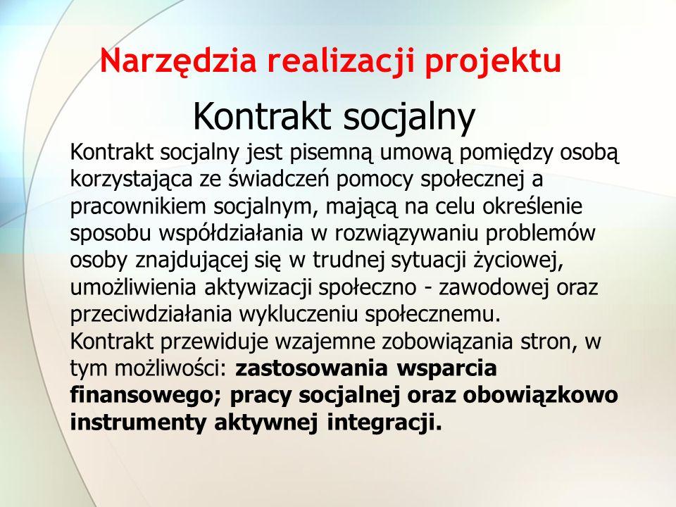 Narzędzia realizacji projektu Kontrakt socjalny Kontrakt socjalny jest pisemną umową pomiędzy osobą korzystająca ze świadczeń pomocy społecznej a pracownikiem socjalnym, mającą na celu określenie sposobu współdziałania w rozwiązywaniu problemów osoby znajdującej się w trudnej sytuacji życiowej, umożliwienia aktywizacji społeczno - zawodowej oraz przeciwdziałania wykluczeniu społecznemu.