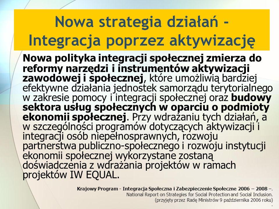 Nowa strategia działań - Integracja poprzez aktywizację Nowa polityka integracji społecznej zmierza do reformy narzędzi i instrumentów aktywizacji zawodowej i społecznej, które umożliwią bardziej efektywne działania jednostek samorządu terytorialnego w zakresie pomocy i integracji społecznej oraz budowy sektora usług społecznych w oparciu o podmioty ekonomii społecznej.